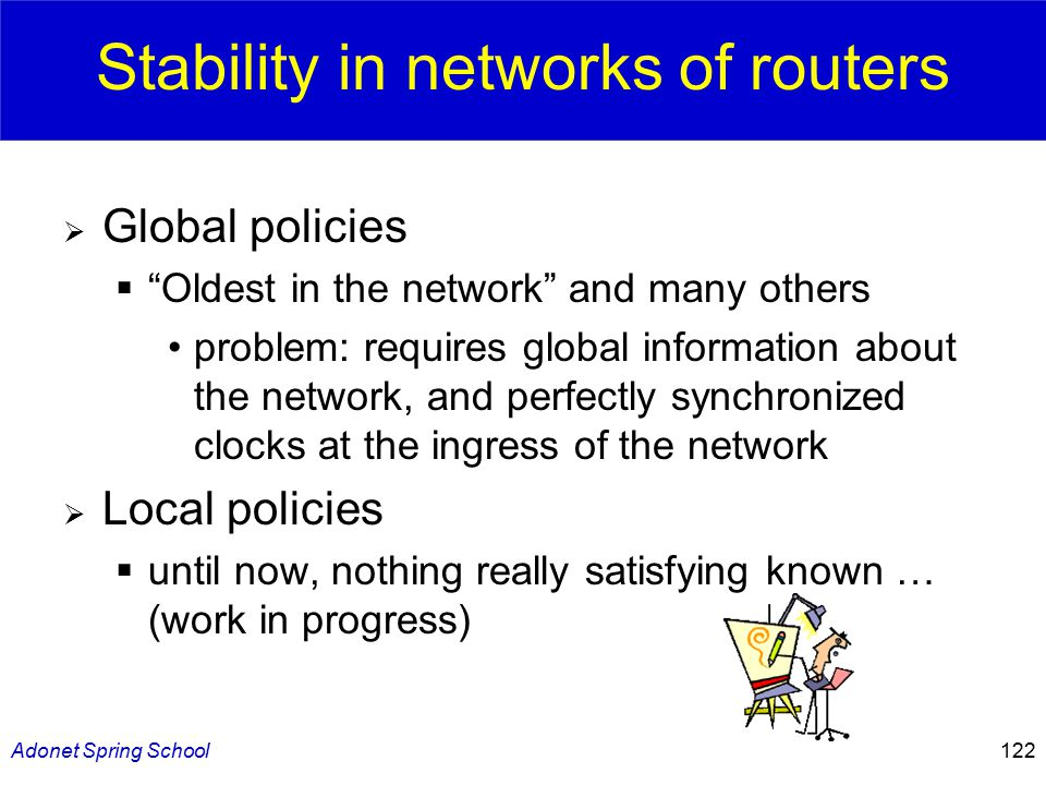 Adonet Spring School122 Stability in networks of routers  Global policies  Oldest in the network and many others problem: requires global information about the network, and perfectly synchronized clocks at the ingress of the network  Local policies  until now, nothing really satisfying known … (work in progress)