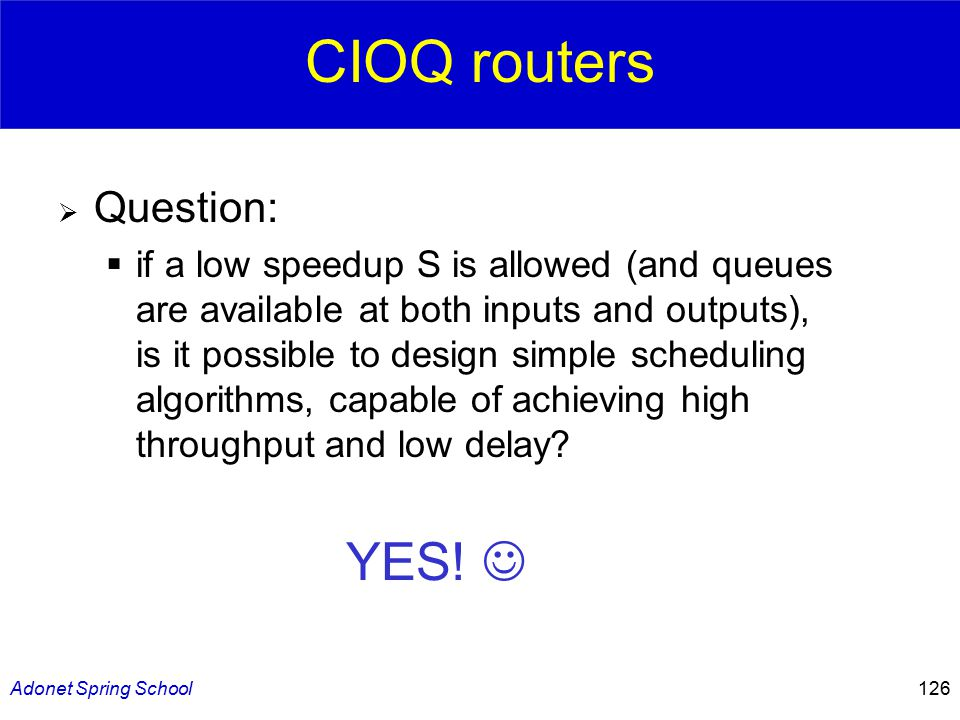 Adonet Spring School126 CIOQ routers  Question:  if a low speedup S is allowed (and queues are available at both inputs and outputs), is it possible to design simple scheduling algorithms, capable of achieving high throughput and low delay.