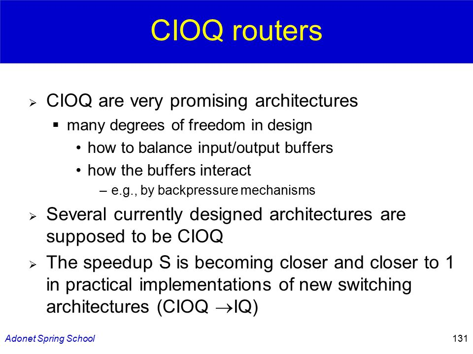 Adonet Spring School131 CIOQ routers  CIOQ are very promising architectures  many degrees of freedom in design how to balance input/output buffers how the buffers interact –e.g., by backpressure mechanisms  Several currently designed architectures are supposed to be CIOQ  The speedup S is becoming closer and closer to 1 in practical implementations of new switching architectures (CIOQ  IQ)