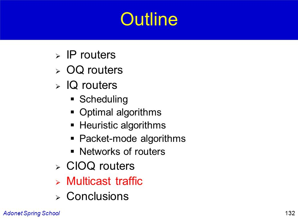 Adonet Spring School132 Outline  IP routers  OQ routers  IQ routers  Scheduling  Optimal algorithms  Heuristic algorithms  Packet-mode algorithms  Networks of routers  CIOQ routers  Multicast traffic  Conclusions