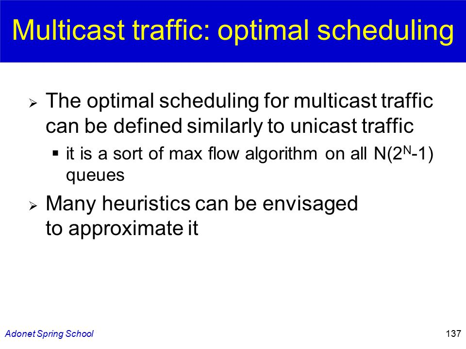 Adonet Spring School137 Multicast traffic: optimal scheduling  The optimal scheduling for multicast traffic can be defined similarly to unicast traffic  it is a sort of max flow algorithm on all N(2 N -1) queues  Many heuristics can be envisaged to approximate it