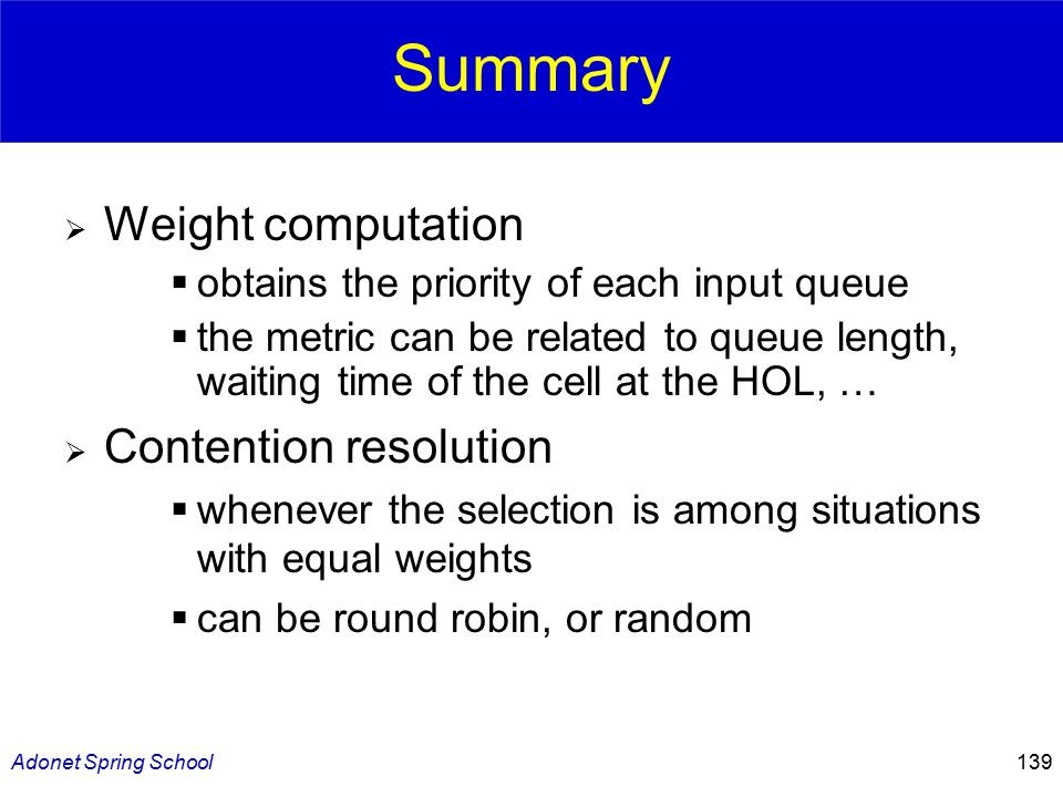 Adonet Spring School139 Summary  Weight computation  obtains the priority of each input queue  the metric can be related to queue length, waiting time of the cell at the HOL, …  Contention resolution  whenever the selection is among situations with equal weights  can be round robin, or random