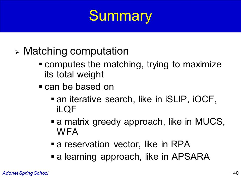 Adonet Spring School140 Summary  Matching computation  computes the matching, trying to maximize its total weight  can be based on  an iterative search, like in iSLIP, iOCF, iLQF  a matrix greedy approach, like in MUCS, WFA  a reservation vector, like in RPA  a learning approach, like in APSARA