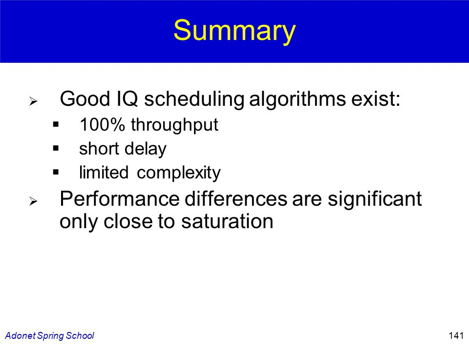 Adonet Spring School141 Summary  Good IQ scheduling algorithms exist:  100% throughput  short delay  limited complexity  Performance differences are significant only close to saturation