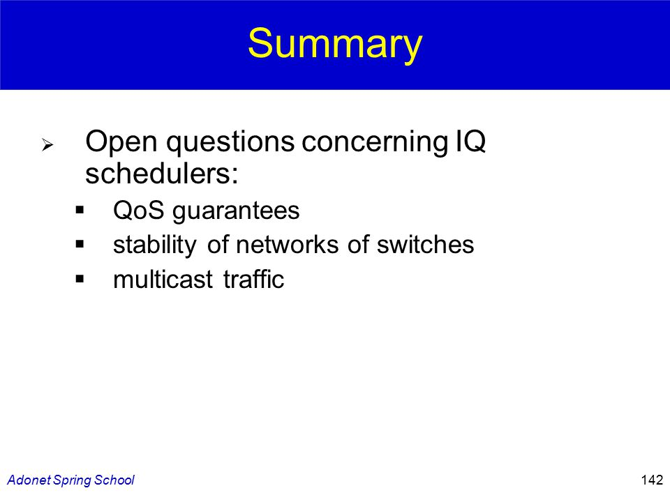 Adonet Spring School142 Summary  Open questions concerning IQ schedulers:  QoS guarantees  stability of networks of switches  multicast traffic