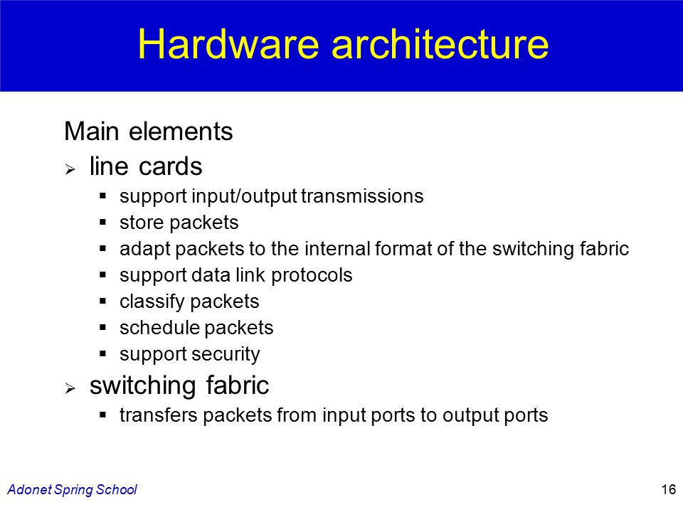 Adonet Spring School16 Hardware architecture Main elements  line cards  support input/output transmissions  store packets  adapt packets to the internal format of the switching fabric  support data link protocols  classify packets  schedule packets  support security  switching fabric  transfers packets from input ports to output ports