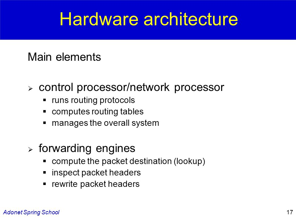 Adonet Spring School17 Main elements  control processor/network processor  runs routing protocols  computes routing tables  manages the overall system  forwarding engines  compute the packet destination (lookup)  inspect packet headers  rewrite packet headers Hardware architecture