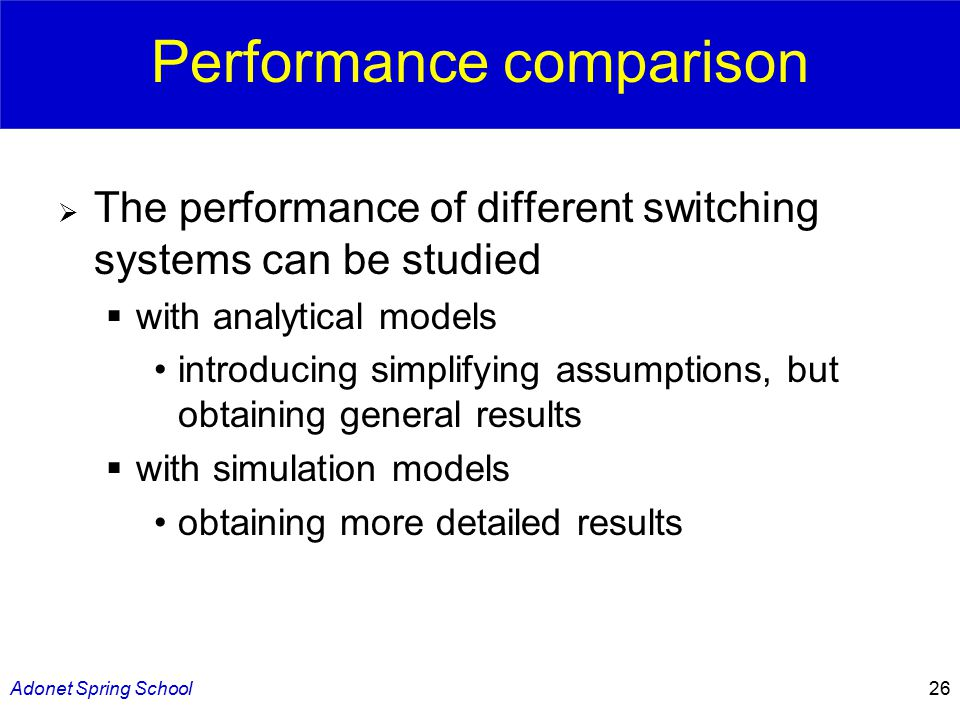 Adonet Spring School26 Performance comparison  The performance of different switching systems can be studied  with analytical models introducing simplifying assumptions, but obtaining general results  with simulation models obtaining more detailed results
