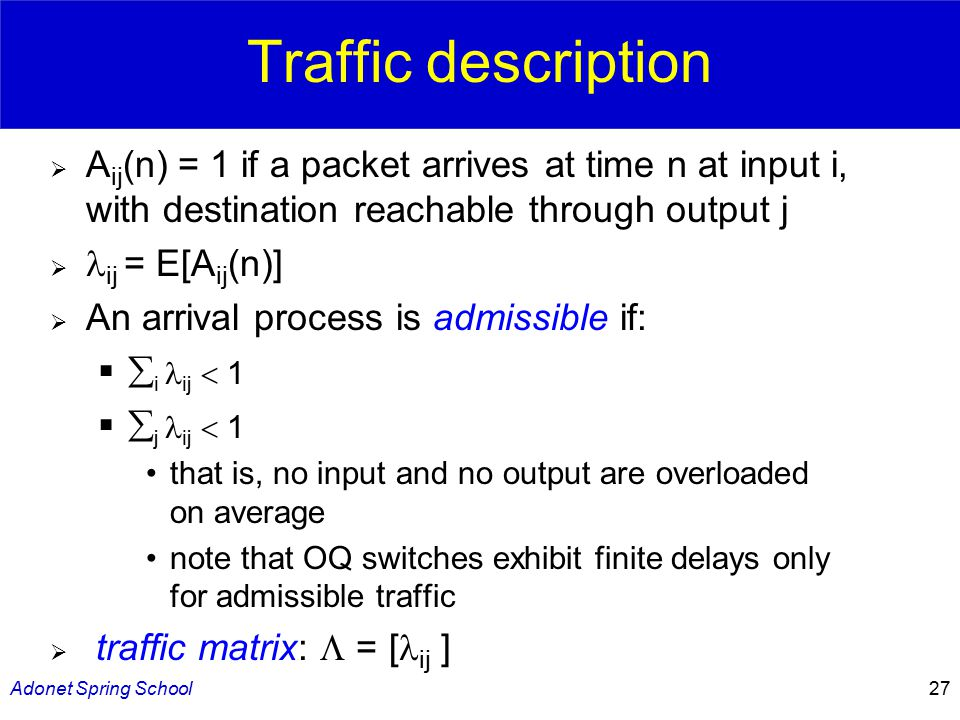 Adonet Spring School27 Traffic description  A ij (n) = 1 if a packet arrives at time n at input i, with destination reachable through output j  ij = E[A ij (n)]  An arrival process is admissible if:   i ij  1   j ij  1 that is, no input and no output are overloaded on average note that OQ switches exhibit finite delays only for admissible traffic  traffic matrix:  = [ ij ]