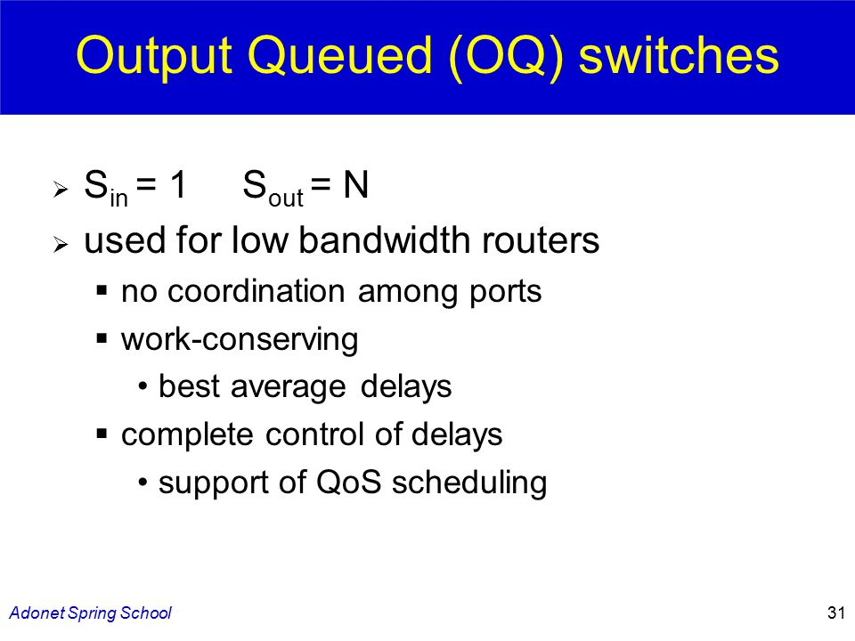 Adonet Spring School31 Output Queued (OQ) switches  S in = 1 S out = N  used for low bandwidth routers  no coordination among ports  work-conserving best average delays  complete control of delays support of QoS scheduling