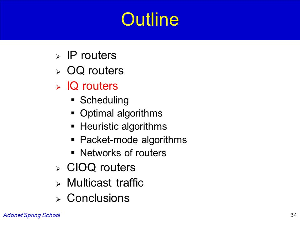 Adonet Spring School34 Outline  IP routers  OQ routers  IQ routers  Scheduling  Optimal algorithms  Heuristic algorithms  Packet-mode algorithms  Networks of routers  CIOQ routers  Multicast traffic  Conclusions