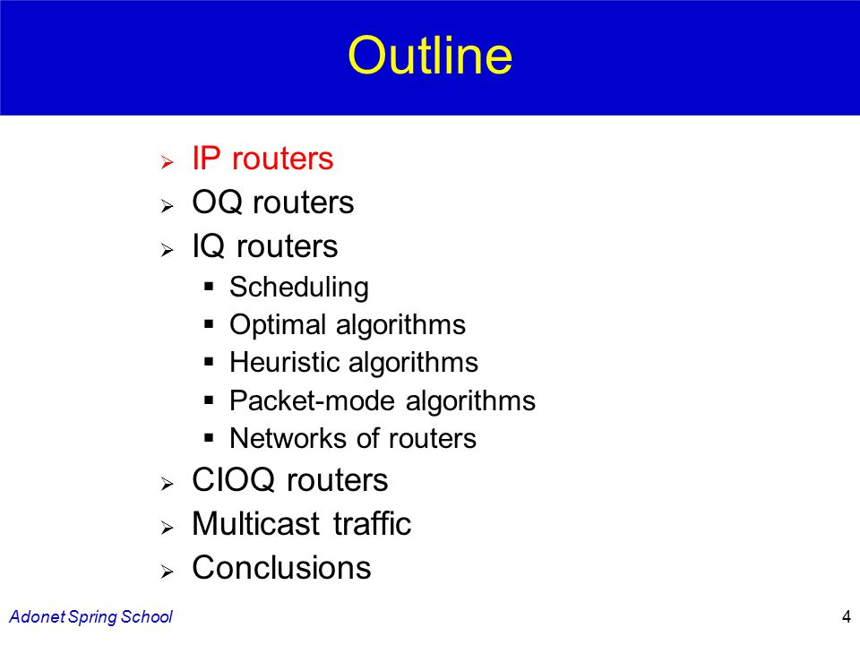 Adonet Spring School4 Outline  IP routers  OQ routers  IQ routers  Scheduling  Optimal algorithms  Heuristic algorithms  Packet-mode algorithms  Networks of routers  CIOQ routers  Multicast traffic  Conclusions