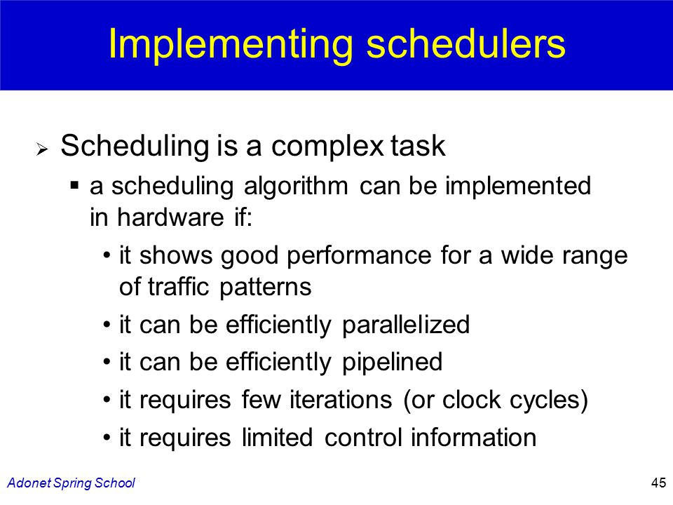 Adonet Spring School45 Implementing schedulers  Scheduling is a complex task  a scheduling algorithm can be implemented in hardware if: it shows good performance for a wide range of traffic patterns it can be efficiently parallelized it can be efficiently pipelined it requires few iterations (or clock cycles) it requires limited control information