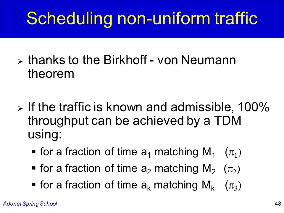 Adonet Spring School48 Scheduling non-uniform traffic  thanks to the Birkhoff - von Neumann theorem  If the traffic is known and admissible, 100% throughput can be achieved by a TDM using:  for a fraction of time a 1 matching M 1 (     for a fraction of time a 2 matching M 2 (     for a fraction of time a k matching M k (   