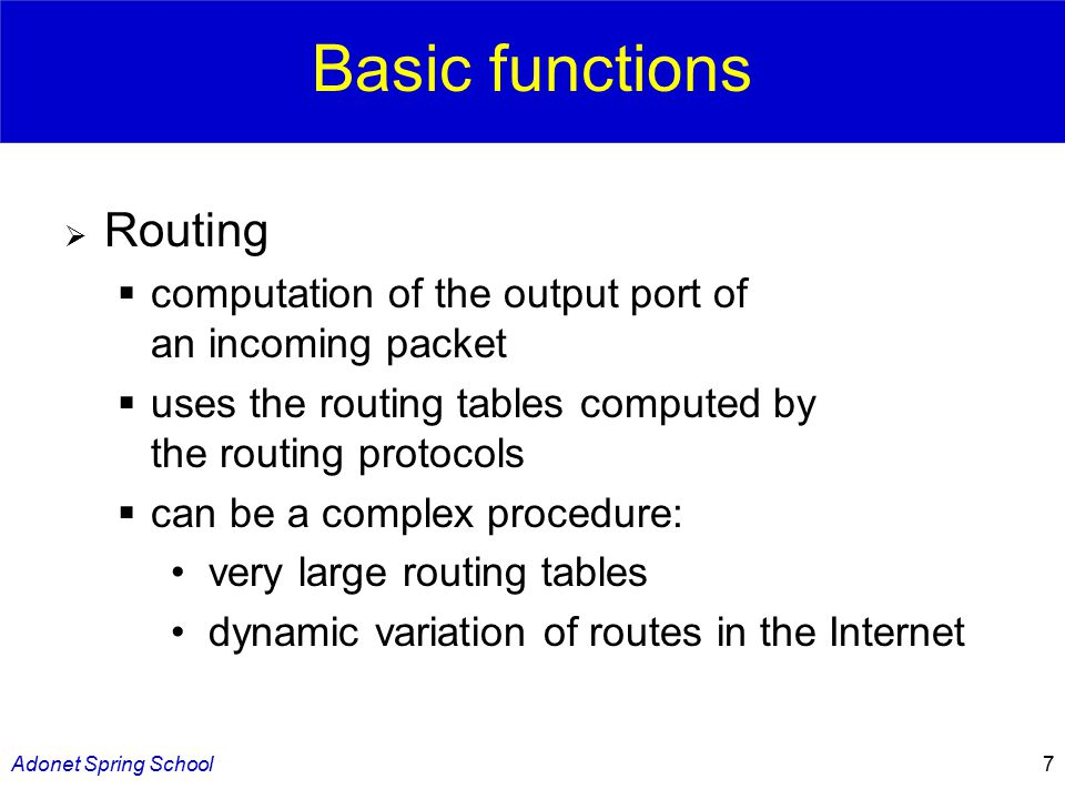 Adonet Spring School7 Basic functions  Routing  computation of the output port of an incoming packet  uses the routing tables computed by the routing protocols  can be a complex procedure: very large routing tables dynamic variation of routes in the Internet