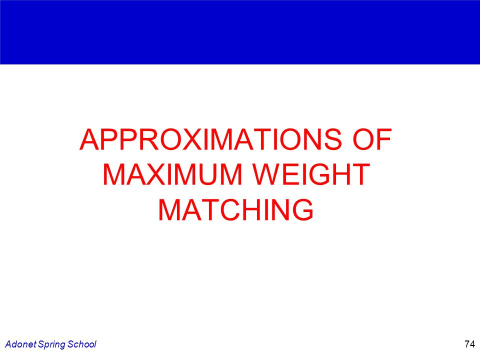 Adonet Spring School74 APPROXIMATIONS OF MAXIMUM WEIGHT MATCHING