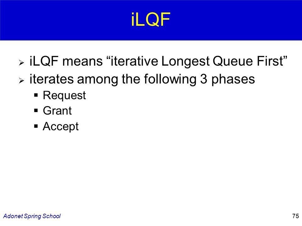 Adonet Spring School75 iLQF  iLQF means iterative Longest Queue First  iterates among the following 3 phases  Request  Grant  Accept