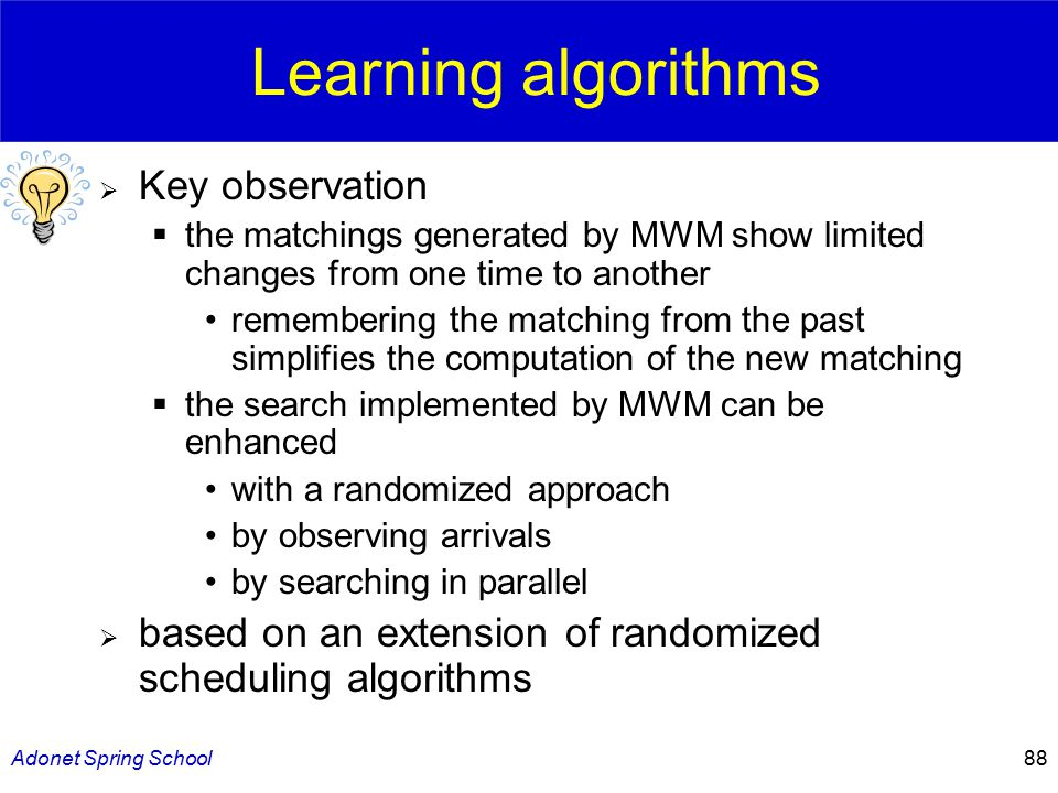 Adonet Spring School88 Learning algorithms  Key observation  the matchings generated by MWM show limited changes from one time to another remembering the matching from the past simplifies the computation of the new matching  the search implemented by MWM can be enhanced with a randomized approach by observing arrivals by searching in parallel  based on an extension of randomized scheduling algorithms