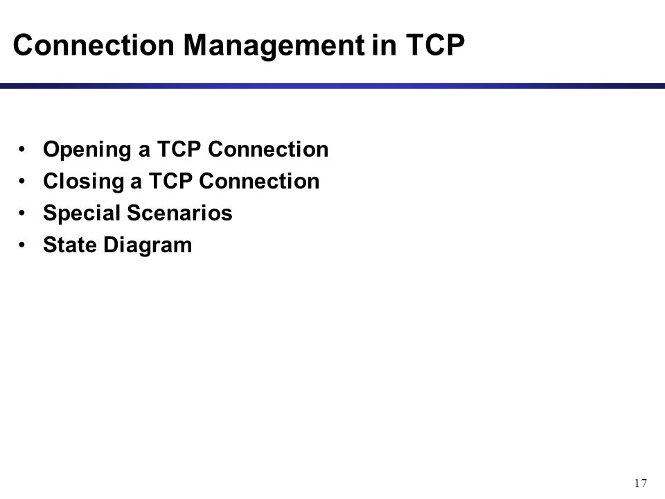 17 Connection Management in TCP Opening a TCP Connection Closing a TCP Connection Special Scenarios State Diagram