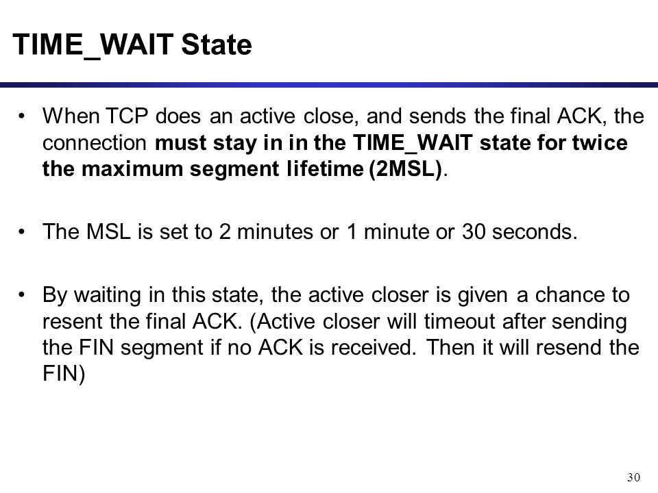 30 TIME_WAIT State When TCP does an active close, and sends the final ACK, the connection must stay in in the TIME_WAIT state for twice the maximum segment lifetime (2MSL).