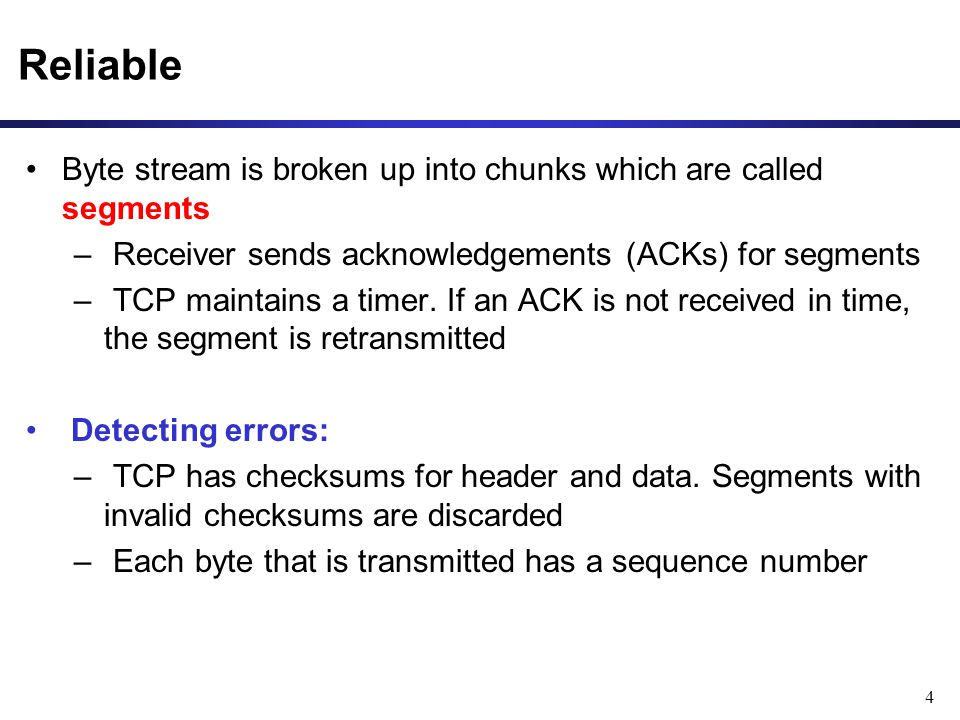 4 Reliable Byte stream is broken up into chunks which are called segments – Receiver sends acknowledgements (ACKs) for segments – TCP maintains a timer.