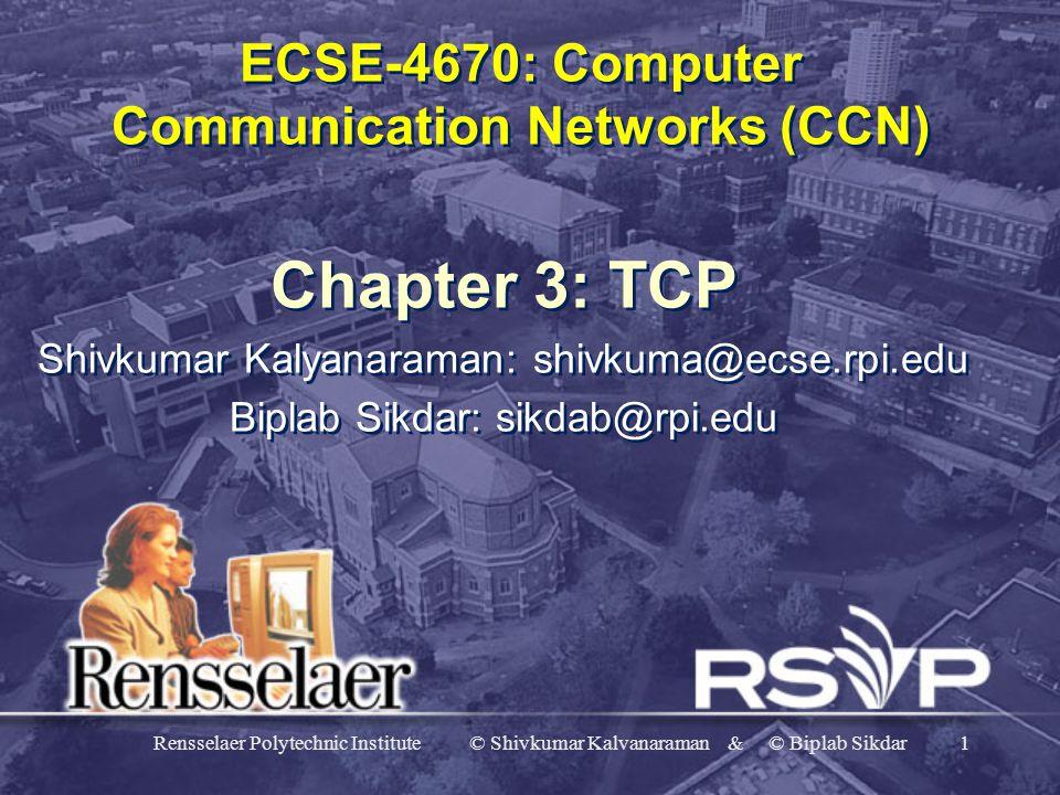 Rensselaer Polytechnic Institute © Shivkumar Kalvanaraman & © Biplab Sikdar1 ECSE-4670: Computer Communication Networks (CCN) Chapter 3: TCP Shivkumar Kalyanaraman: shivkuma@ecse.rpi.edu Biplab Sikdar: sikdab@rpi.edu Chapter 3: TCP Shivkumar Kalyanaraman: shivkuma@ecse.rpi.edu Biplab Sikdar: sikdab@rpi.edu