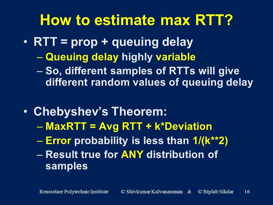 Rensselaer Polytechnic Institute © Shivkumar Kalvanaraman & © Biplab Sikdar16 How to estimate max RTT.