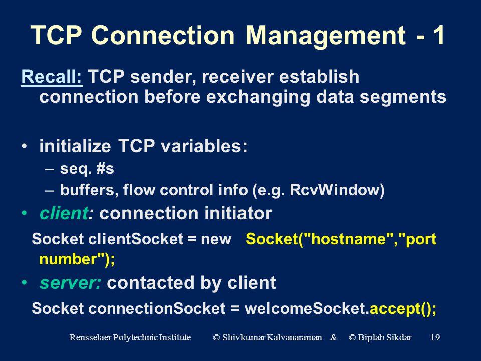 Rensselaer Polytechnic Institute © Shivkumar Kalvanaraman & © Biplab Sikdar19 TCP Connection Management - 1 Recall: TCP sender, receiver establish connection before exchanging data segments initialize TCP variables: –seq.