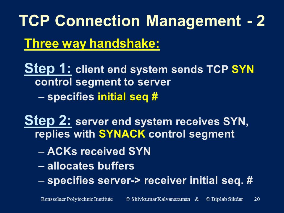 Rensselaer Polytechnic Institute © Shivkumar Kalvanaraman & © Biplab Sikdar20 TCP Connection Management - 2 Three way handshake: Step 1: client end system sends TCP SYN control segment to server –specifies initial seq # Step 2: server end system receives SYN, replies with SYNACK control segment –ACKs received SYN –allocates buffers –specifies server-> receiver initial seq.