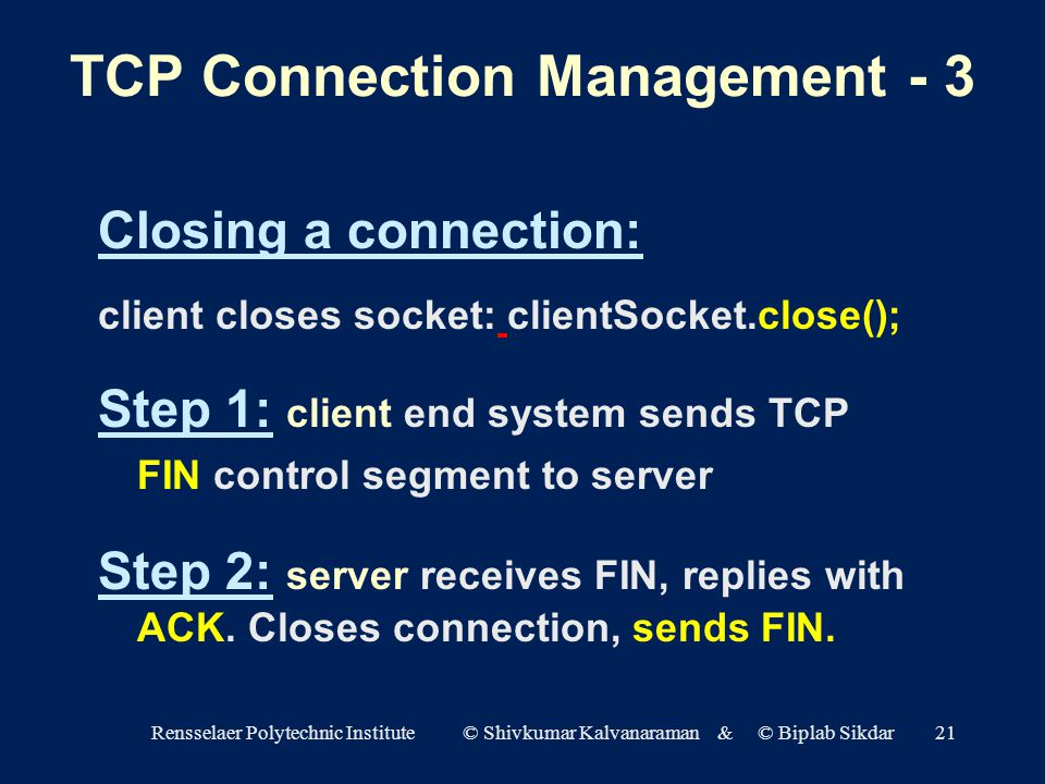 Rensselaer Polytechnic Institute © Shivkumar Kalvanaraman & © Biplab Sikdar21 Closing a connection: client closes socket: clientSocket.close(); Step 1: client end system sends TCP FIN control segment to server Step 2: server receives FIN, replies with ACK.