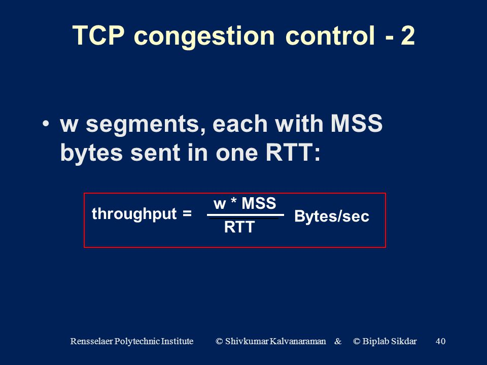 Rensselaer Polytechnic Institute © Shivkumar Kalvanaraman & © Biplab Sikdar40 TCP congestion control - 2 w segments, each with MSS bytes sent in one RTT: throughput = w * MSS RTT Bytes/sec