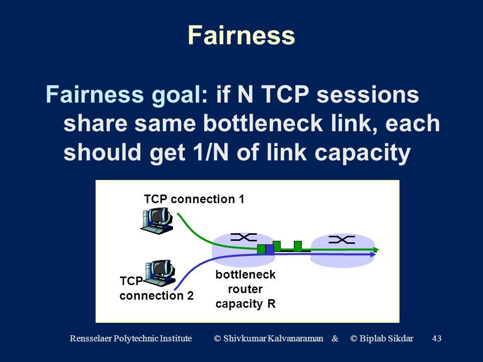 Rensselaer Polytechnic Institute © Shivkumar Kalvanaraman & © Biplab Sikdar43 Fairness Fairness goal: if N TCP sessions share same bottleneck link, each should get 1/N of link capacity TCP connection 1 bottleneck router capacity R TCP connection 2