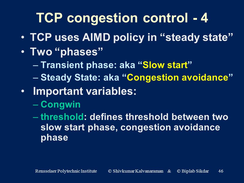 Rensselaer Polytechnic Institute © Shivkumar Kalvanaraman & © Biplab Sikdar46 TCP congestion control - 4 TCP uses AIMD policy in steady state Two phases –Transient phase: aka Slow start –Steady State: aka Congestion avoidance Important variables: –Congwin –threshold: defines threshold between two slow start phase, congestion avoidance phase