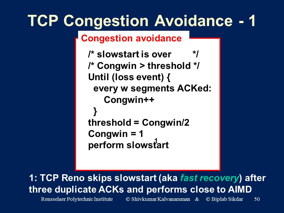 Rensselaer Polytechnic Institute © Shivkumar Kalvanaraman & © Biplab Sikdar50 TCP Congestion Avoidance - 1 /* slowstart is over */ /* Congwin > threshold */ Until (loss event) { every w segments ACKed: Congwin++ } threshold = Congwin/2 Congwin = 1 perform slowstart Congestion avoidance 1 1: TCP Reno skips slowstart (aka fast recovery) after three duplicate ACKs and performs close to AIMD