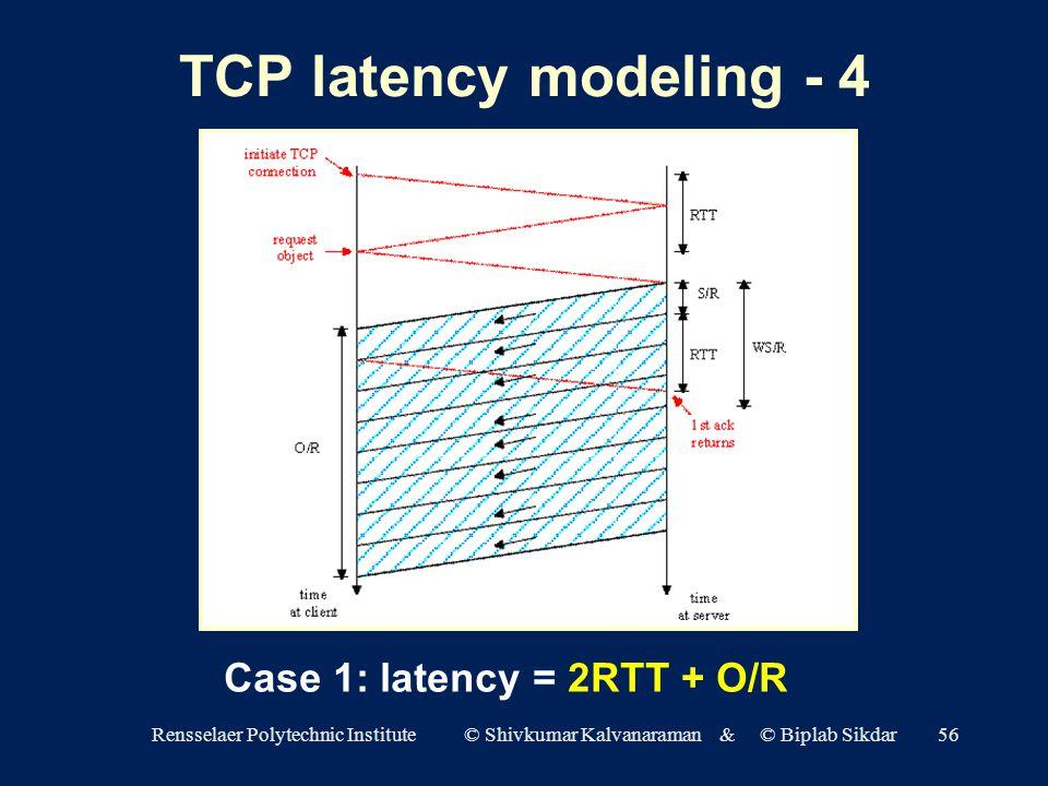 Rensselaer Polytechnic Institute © Shivkumar Kalvanaraman & © Biplab Sikdar56 TCP latency modeling - 4 Case 1: latency = 2RTT + O/R
