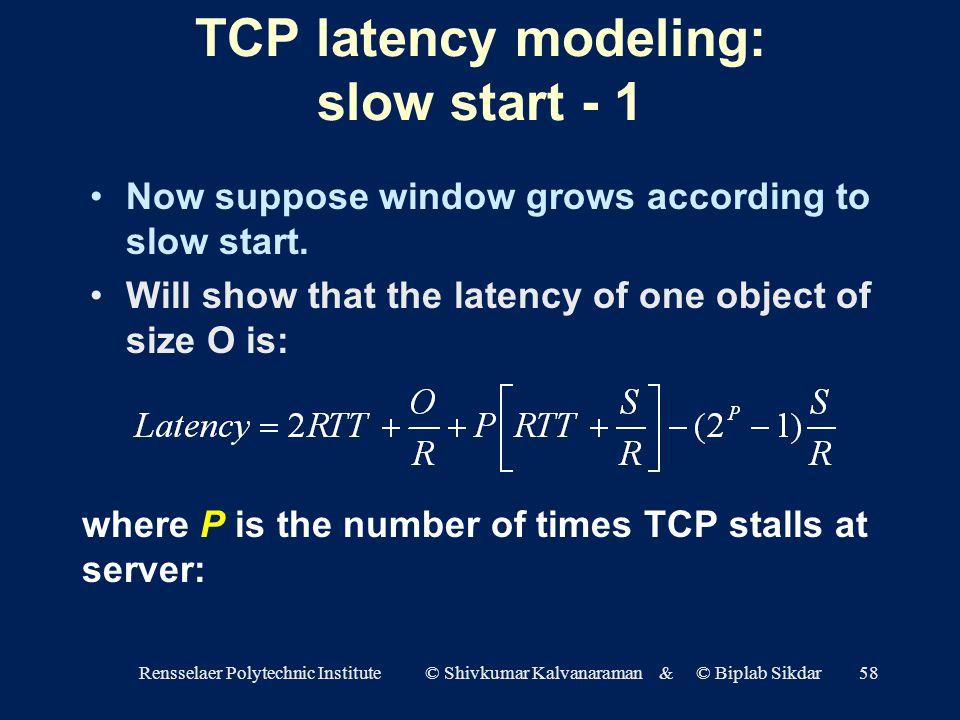 Rensselaer Polytechnic Institute © Shivkumar Kalvanaraman & © Biplab Sikdar58 TCP latency modeling: slow start - 1 Now suppose window grows according to slow start.