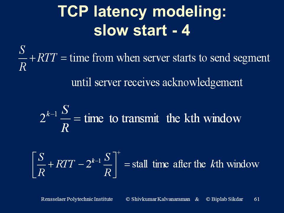Rensselaer Polytechnic Institute © Shivkumar Kalvanaraman & © Biplab Sikdar61 TCP latency modeling: slow start - 4