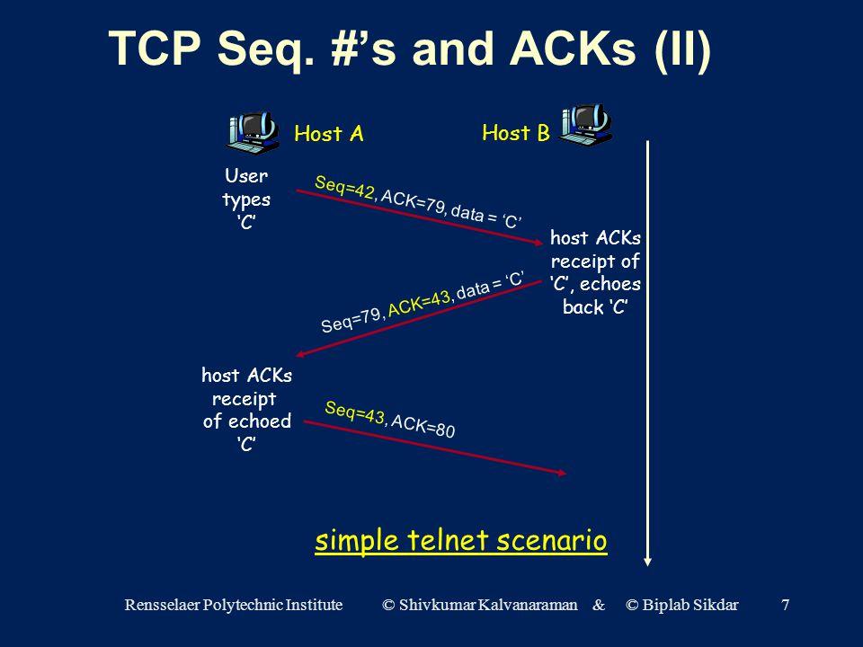 Rensselaer Polytechnic Institute © Shivkumar Kalvanaraman & © Biplab Sikdar7 Host A Host B Seq=42, ACK=79, data = 'C' Seq=79, ACK=43, data = 'C' Seq=43, ACK=80 User types 'C' host ACKs receipt of echoed 'C' host ACKs receipt of 'C', echoes back 'C' simple telnet scenario TCP Seq.