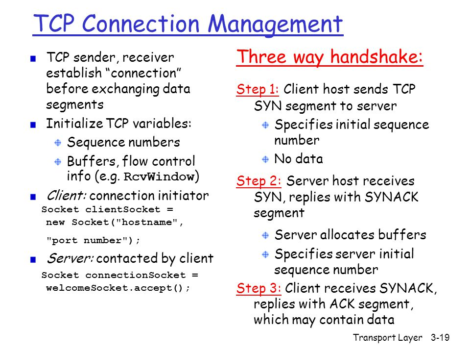 Transport Layer3-19 TCP Connection Management TCP sender, receiver establish connection before exchanging data segments Initialize TCP variables: Sequence numbers Buffers, flow control info (e.g.