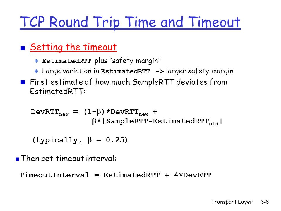 Transport Layer3-8 TCP Round Trip Time and Timeout Setting the timeout EstimatedRTT plus safety margin Large variation in EstimatedRTT -> larger safety margin First estimate of how much SampleRTT deviates from EstimatedRTT: TimeoutInterval = EstimatedRTT + 4*DevRTT DevRTT new = (1-  )*DevRTT new +  *|SampleRTT-EstimatedRTT old | (typically,  = 0.25) Then set timeout interval: