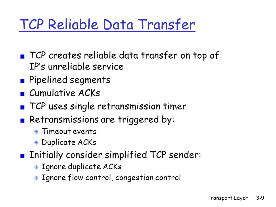 Transport Layer3-10 TCP Sender Events: Data rcvd from app: Create segment with sequence number Sequence number is byte-stream number of first data byte in segment Start timer if not already running (think of timer as for oldest unacked segment) Timer expiration interval: TimeOutInterval Timeout: Retransmit segment that caused timeout (oldest unacked) Restart timer ACK rcvd: If acknowledges previously unacked segments Update what is known to be acked Start timer if there are outstanding segments