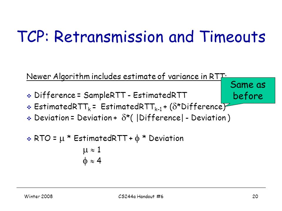 Winter 2008CS244a Handout #620 TCP: Retransmission and Timeouts Newer Algorithm includes estimate of variance in RTT:  Difference = SampleRTT - EstimatedRTT  EstimatedRTT k = EstimatedRTT k-1 + (  *Difference)  Deviation = Deviation +  *( |Difference| - Deviation )  RTO =  * EstimatedRTT +  * Deviation   1   4 Same as before
