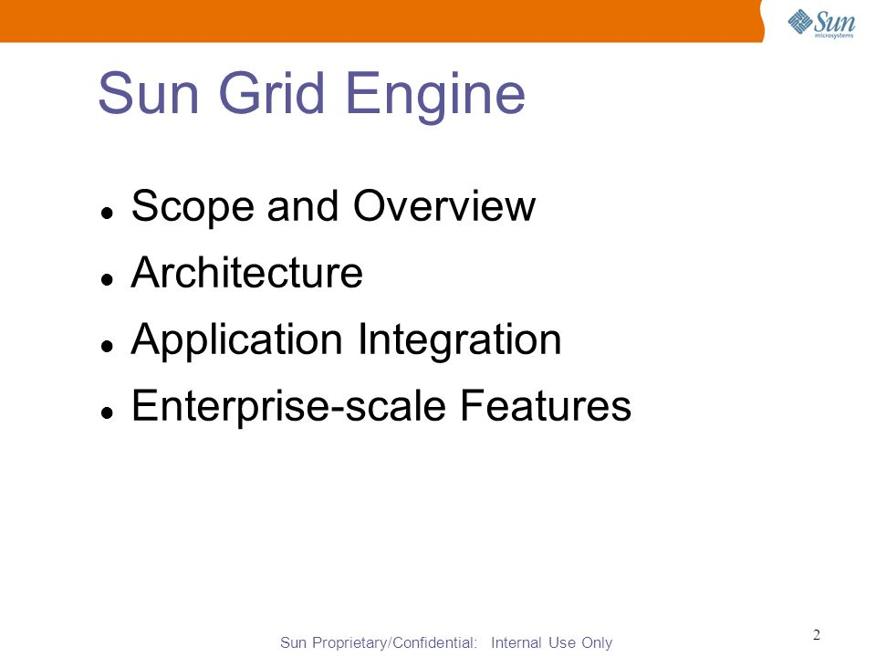 Sun Proprietary/Confidential: Internal Use Only 2 Sun Grid Engine Scope and Overview Architecture Application Integration Enterprise-scale Features