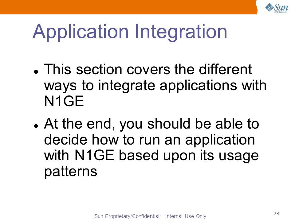 Sun Proprietary/Confidential: Internal Use Only 23 Application Integration This section covers the different ways to integrate applications with N1GE At the end, you should be able to decide how to run an application with N1GE based upon its usage patterns