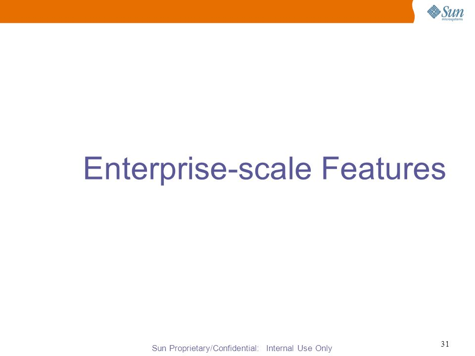 Sun Proprietary/Confidential: Internal Use Only 31 Enterprise-scale Features