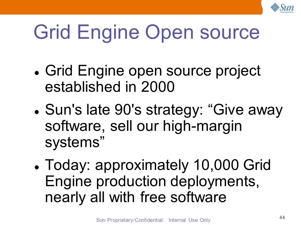 Sun Proprietary/Confidential: Internal Use Only 44 Grid Engine Open source Grid Engine open source project established in 2000 Sun s late 90 s strategy: Give away software, sell our high-margin systems Today: approximately 10,000 Grid Engine production deployments, nearly all with free software