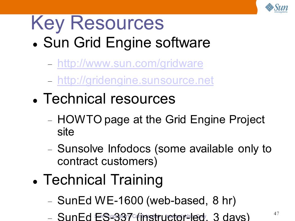 Sun Proprietary/Confidential: Internal Use Only 47 Key Resources Sun Grid Engine software  http://www.sun.com/gridware http://www.sun.com/gridware  http://gridengine.sunsource.net http://gridengine.sunsource.net Technical resources  HOWTO page at the Grid Engine Project site  Sunsolve Infodocs (some available only to contract customers)‏ Technical Training  SunEd WE-1600 (web-based, 8 hr)‏  SunEd ES-337 (instructor-led, 3 days)‏