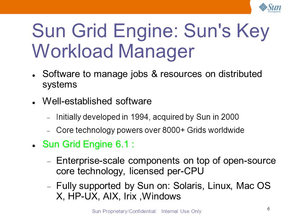 Sun Proprietary/Confidential: Internal Use Only 6 Sun Grid Engine: Sun s Key Workload Manager Software to manage jobs & resources on distributed systems Well-established software  Initially developed in 1994, acquired by Sun in 2000  Core technology powers over 8000+ Grids worldwide Sun Grid Engine 6.1 : Sun Grid Engine 6.1 :  Enterprise-scale components on top of open-source core technology, licensed per-CPU  Fully supported by Sun on: Solaris, Linux, Mac OS X, HP-UX, AIX, Irix,Windows