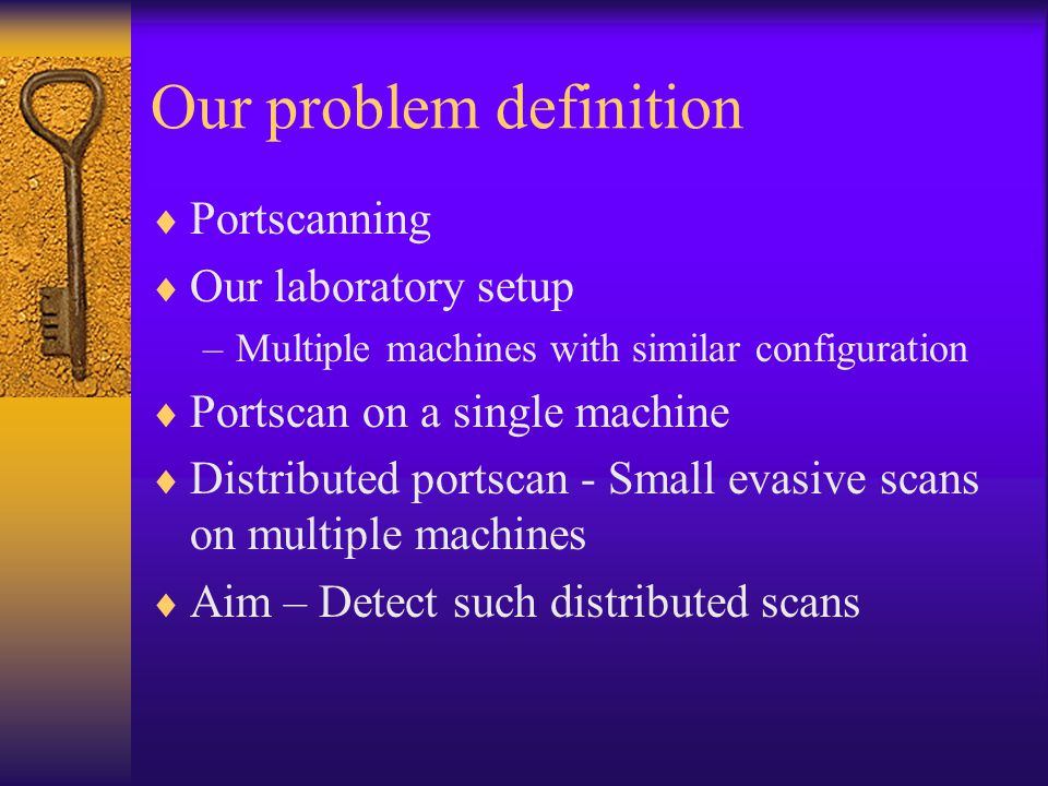 Our problem definition  Portscanning  Our laboratory setup –Multiple machines with similar configuration  Portscan on a single machine  Distributed portscan - Small evasive scans on multiple machines  Aim – Detect such distributed scans