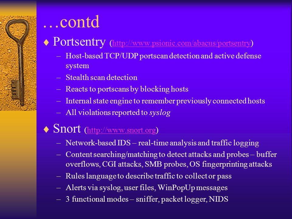 …contd  Portsentry (http://www.psionic.com/abacus/portsentry)http://www.psionic.com/abacus/portsentry –Host-based TCP/UDP portscan detection and active defense system –Stealth scan detection –Reacts to portscans by blocking hosts –Internal state engine to remember previously connected hosts –All violations reported to syslog  Snort (http://www.snort.org)http://www.snort.org –Network-based IDS – real-time analysis and traffic logging –Content searching/matching to detect attacks and probes – buffer overflows, CGI attacks, SMB probes, OS fingerprinting attacks –Rules language to describe traffic to collect or pass –Alerts via syslog, user files, WinPopUp messages –3 functional modes – sniffer, packet logger, NIDS